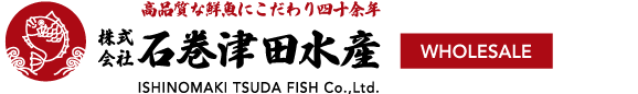 High Quality Fresh Fish 株式会社石巻津田水産 WHOLESALE & RETAIL ISHINOMAKI TSUDA FISH Co.,Ltd.