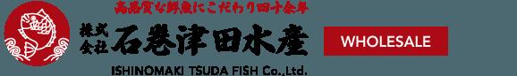 High Quality Fresh Fish 株式会社石巻津田水産 WHOLESALE & RETAIL ISHINOMAKI TSUDA FISH Co.,Ltd.